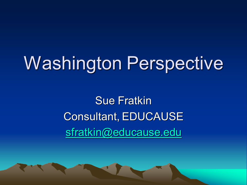 Washington Perspective Sue Fratkin Consultant, EDUCAUSE sfratkin@educause.edu