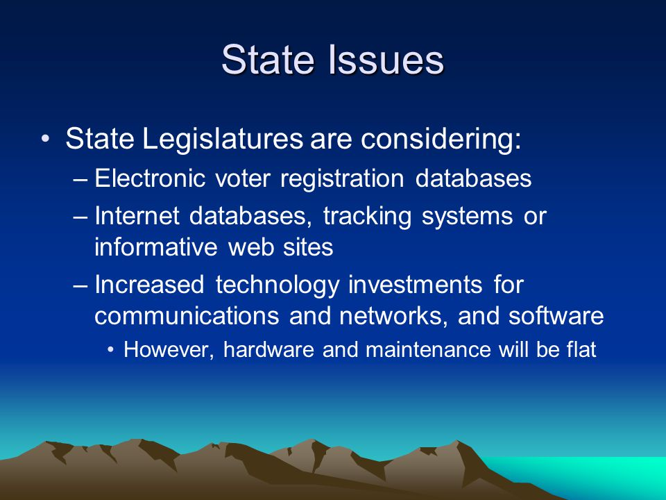 State Issues State Legislatures are considering: –Electronic voter registration databases –Internet databases, tracking systems or informative web sit