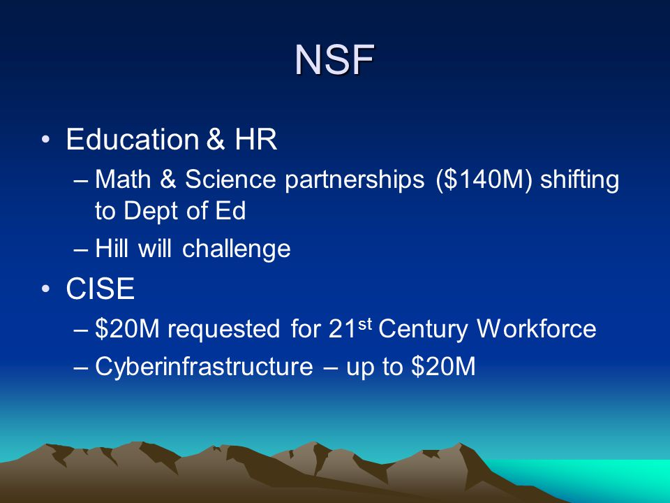 NSF Education & HR –Math & Science partnerships ($140M) shifting to Dept of Ed –Hill will challenge CISE –$20M requested for 21 st Century Workforce –