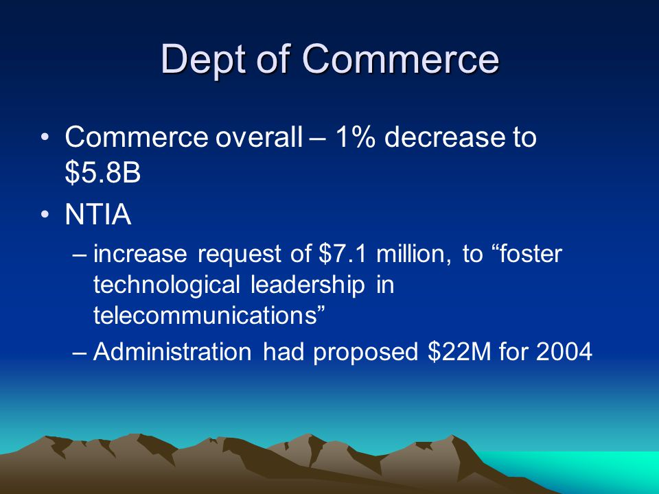 Dept of Commerce Commerce overall – 1% decrease to $5.8B NTIA –increase request of $7.1 million, to foster technological leadership in telecommunications –Administration had proposed $22M for 2004