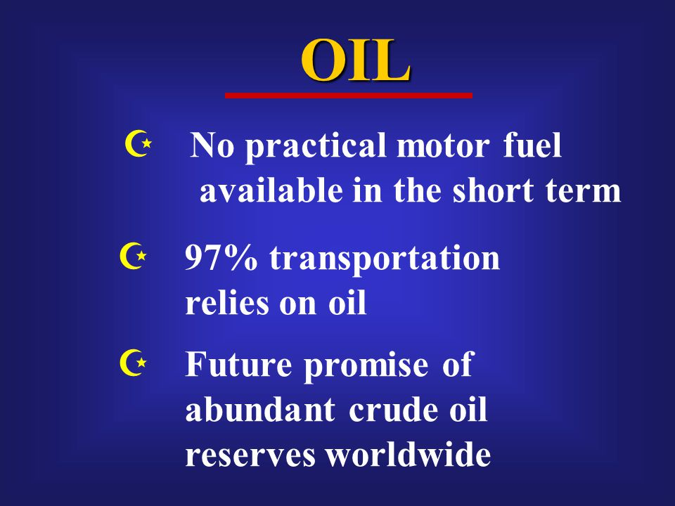 OIL  No practical motor fuel available in the short term  97% transportation relies on oil  Future promise of abundant crude oil reserves worldwide