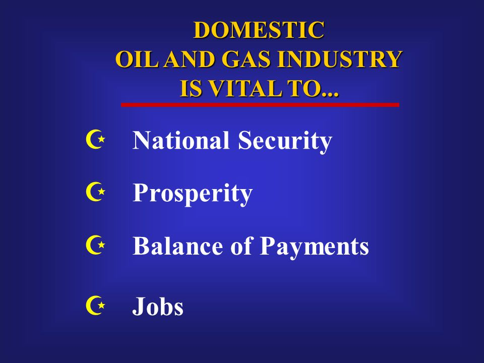 DOMESTIC OIL AND GAS INDUSTRY IS VITAL TO...