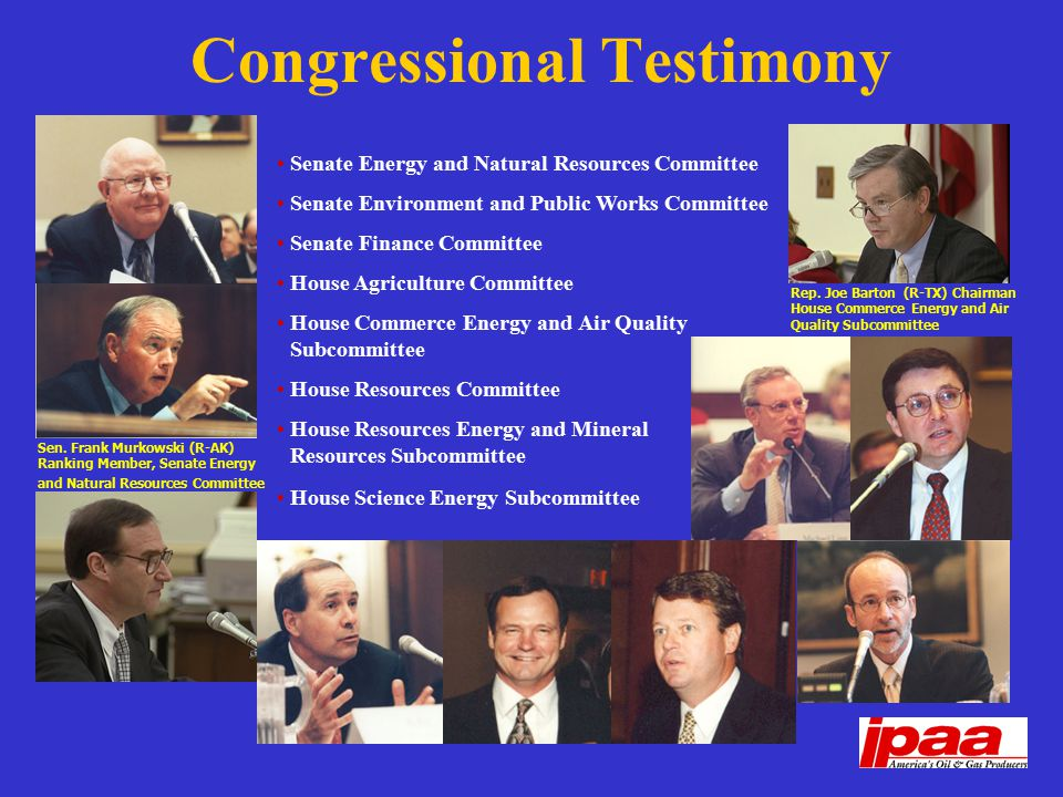 Congressional Testimony Senate Energy and Natural Resources Committee Senate Environment and Public Works Committee Senate Finance Committee House Agriculture Committee House Commerce Energy and Air Quality Subcommittee House Resources Committee House Resources Energy and Mineral Resources Subcommittee House Science Energy Subcommittee Rep.
