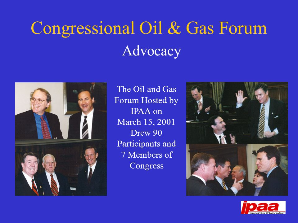 Congressional Oil & Gas Forum Advocacy The Oil and Gas Forum Hosted by IPAA on March 15, 2001 Drew 90 Participants and 7 Members of Congress