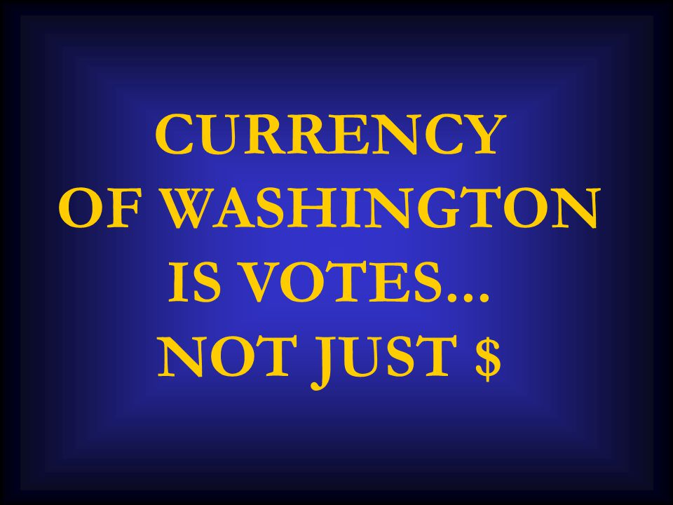 CURRENCY OF WASHINGTON IS VOTES... NOT JUST $