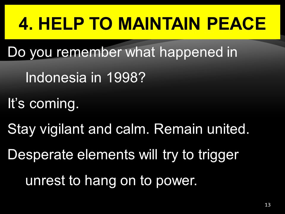 13 4. HELP TO MAINTAIN PEACE Do you remember what happened in Indonesia in 1998? It's coming. Stay vigilant and calm. Remain united. Desperate element