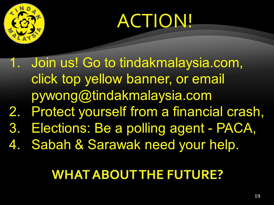 19 ACTION! 1.Join us! Go to tindakmalaysia.com, click top yellow banner, or email pywong@tindakmalaysia.com 2.Protect yourself from a financial crash,