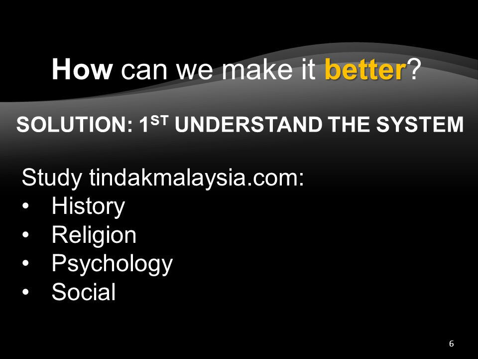 6 SOLUTION: 1 ST UNDERSTAND THE SYSTEM Study tindakmalaysia.com: History Religion Psychology Social better How can we make it better?