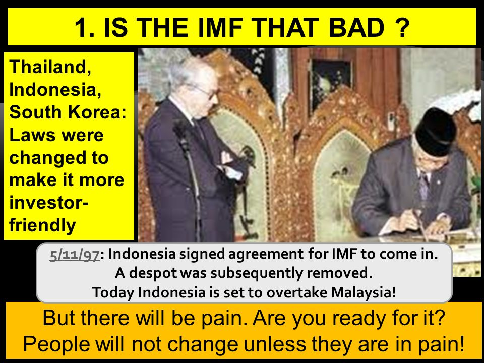 8 1. IS THE IMF THAT BAD ? But there will be pain. Are you ready for it? People will not change unless they are in pain! IMF President Indonesia Presi