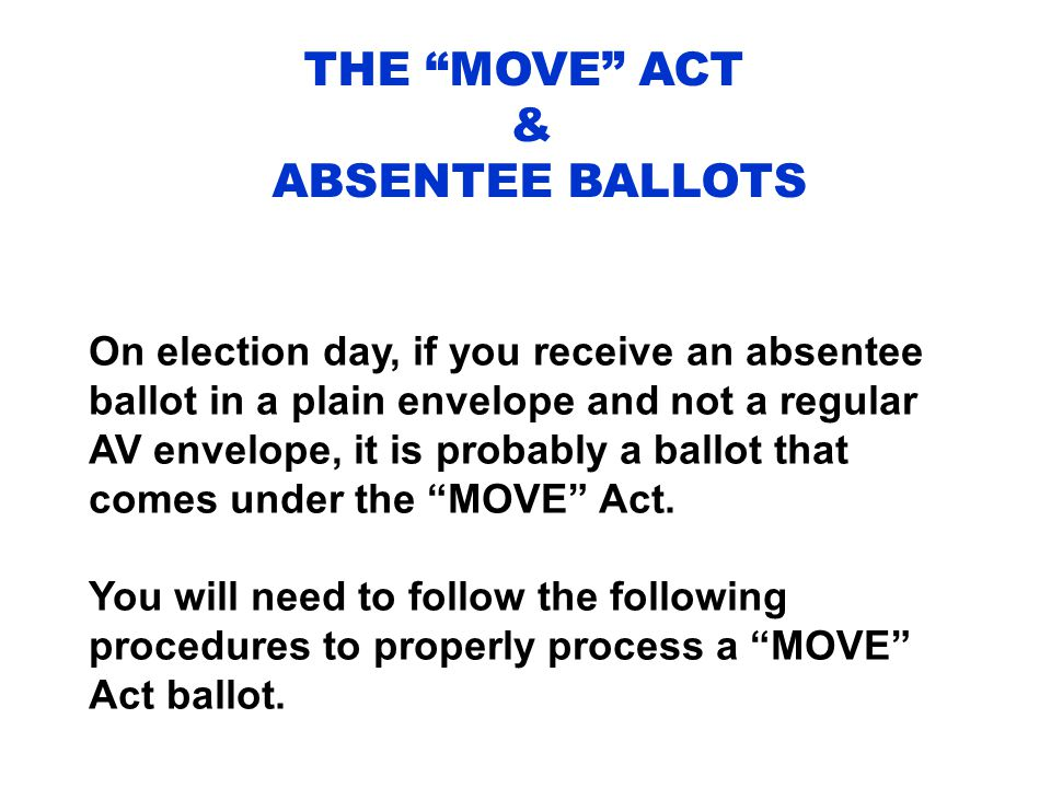 THE MOVE ACT & ABSENTEE BALLOTS On election day, if you receive an absentee ballot in a plain envelope and not a regular AV envelope, it is probably a ballot that comes under the MOVE Act.