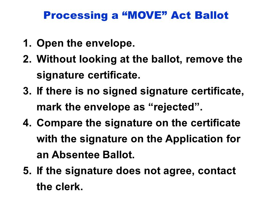 """Processing a """"MOVE"""" Act Ballot 1.Open the envelope. 2.Without looking at the ballot, remove the signature certificate. 3.If there is no signed signatu"""