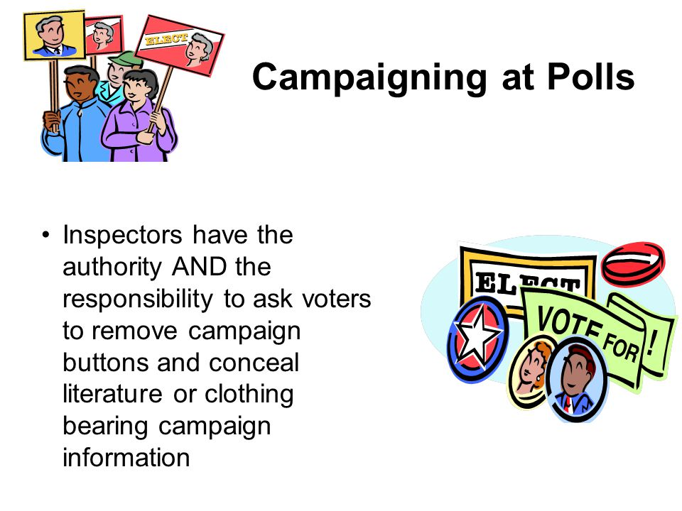 Campaigning at Polls Inspectors have the authority AND the responsibility to ask voters to remove campaign buttons and conceal literature or clothing bearing campaign information