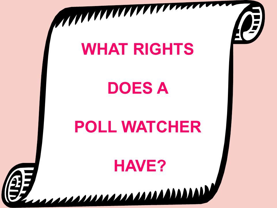 WHAT RIGHTS DOES A POLL WATCHER HAVE?