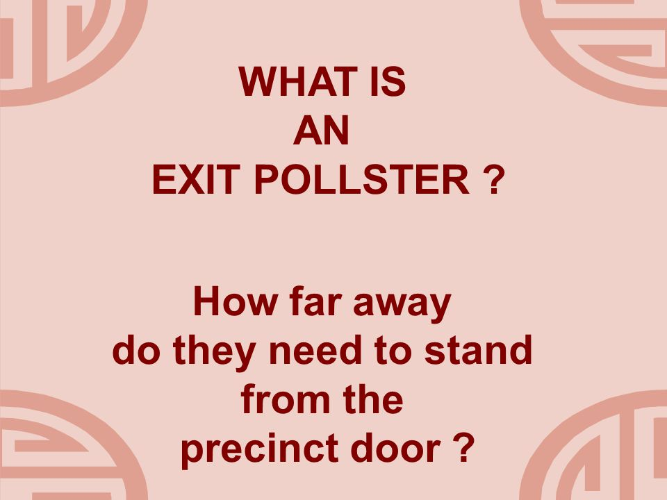WHAT IS AN EXIT POLLSTER ? How far away do they need to stand from the precinct door ?