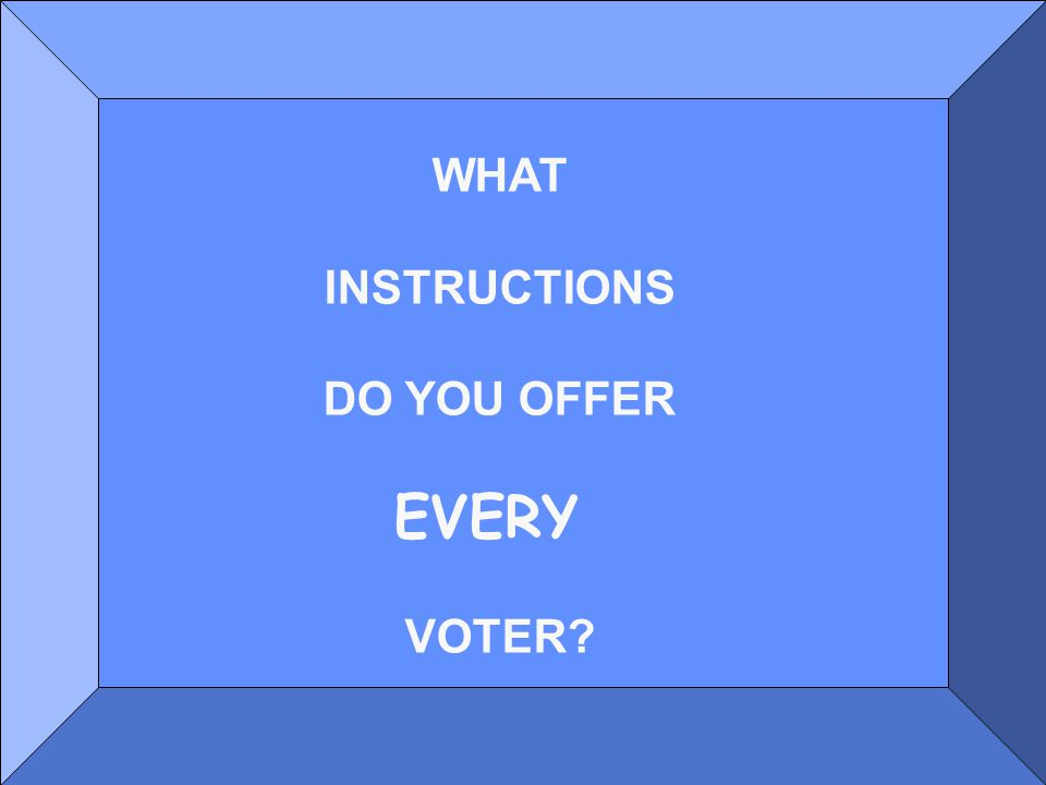 WHAT INSTRUCTIONS DO YOU OFFER EVERY VOTER?