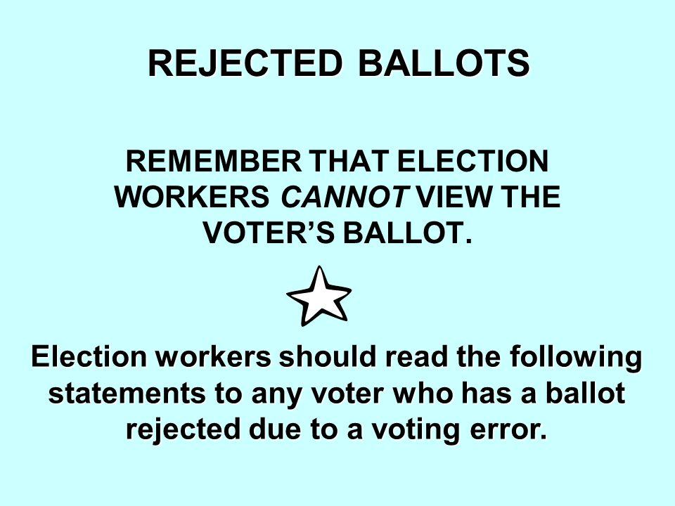 REJECTED BALLOTS REMEMBER THAT ELECTION WORKERS CANNOT VIEW THE VOTER'S BALLOT.