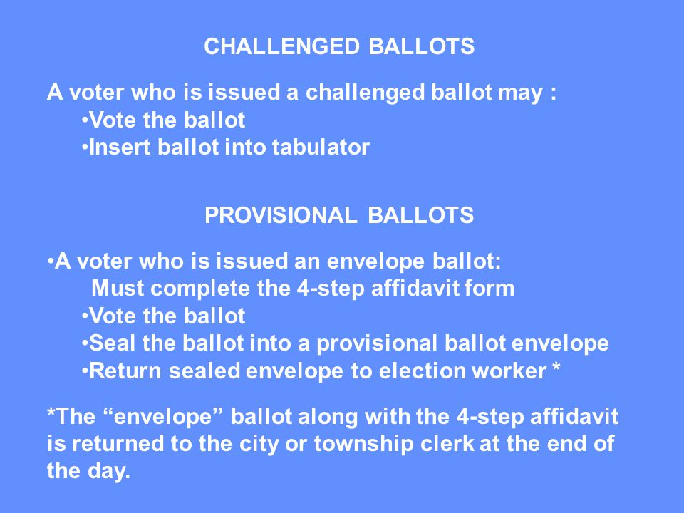 CHALLENGED BALLOTS A voter who is issued a challenged ballot may : Vote the ballot Insert ballot into tabulator PROVISIONAL BALLOTS A voter who is issued an envelope ballot: Must complete the 4-step affidavit form Vote the ballot Seal the ballot into a provisional ballot envelope Return sealed envelope to election worker * *The envelope ballot along with the 4-step affidavit is returned to the city or township clerk at the end of the day.