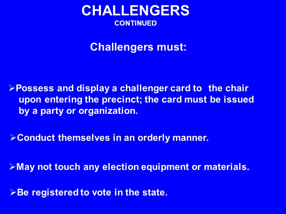 Challengers must: CHALLENGERS CONTINUED  Possess and display a challenger card to the chair upon entering the precinct; the card must be issued by a party or organization.