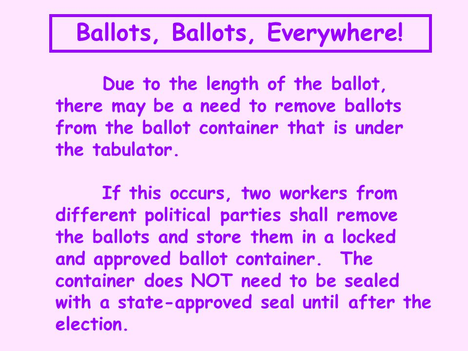 Ballots, Ballots, Everywhere! Due to the length of the ballot, there may be a need to remove ballots from the ballot container that is under the tabul