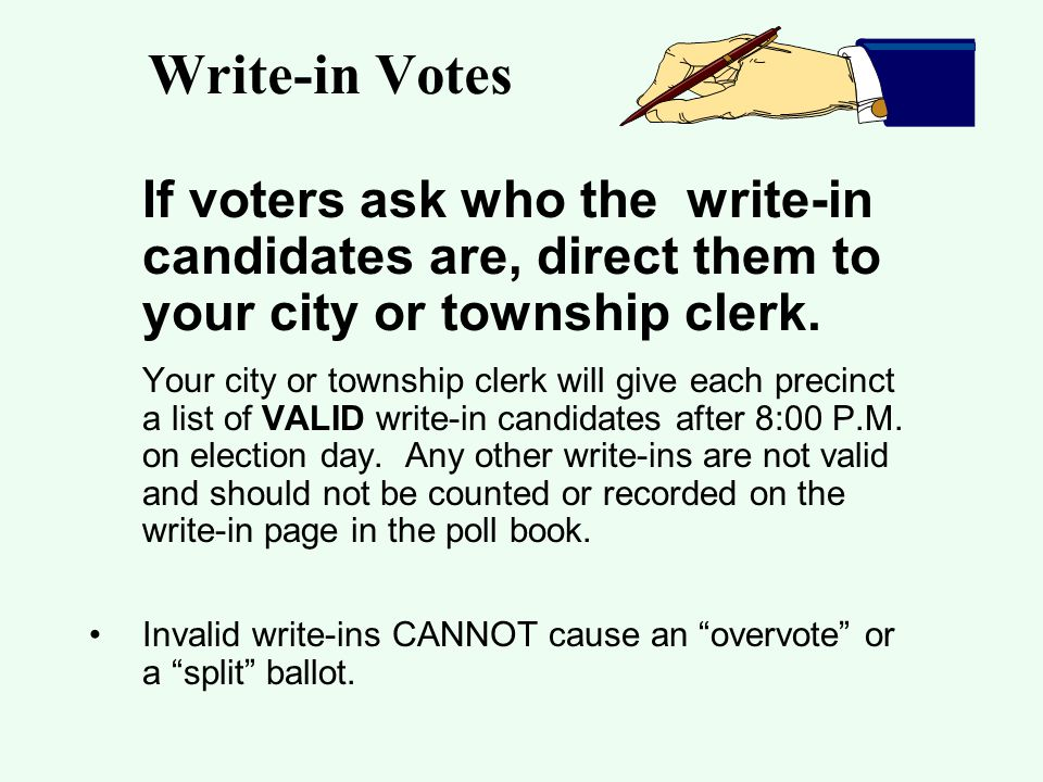 Write-in Votes If voters ask who the write-in candidates are, direct them to your city or township clerk.