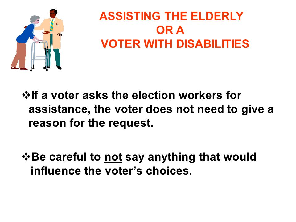 ASSISTING THE ELDERLY OR A VOTER WITH DISABILITIES vIf a voter asks the election workers for assistance, the voter does not need to give a reason for the request.