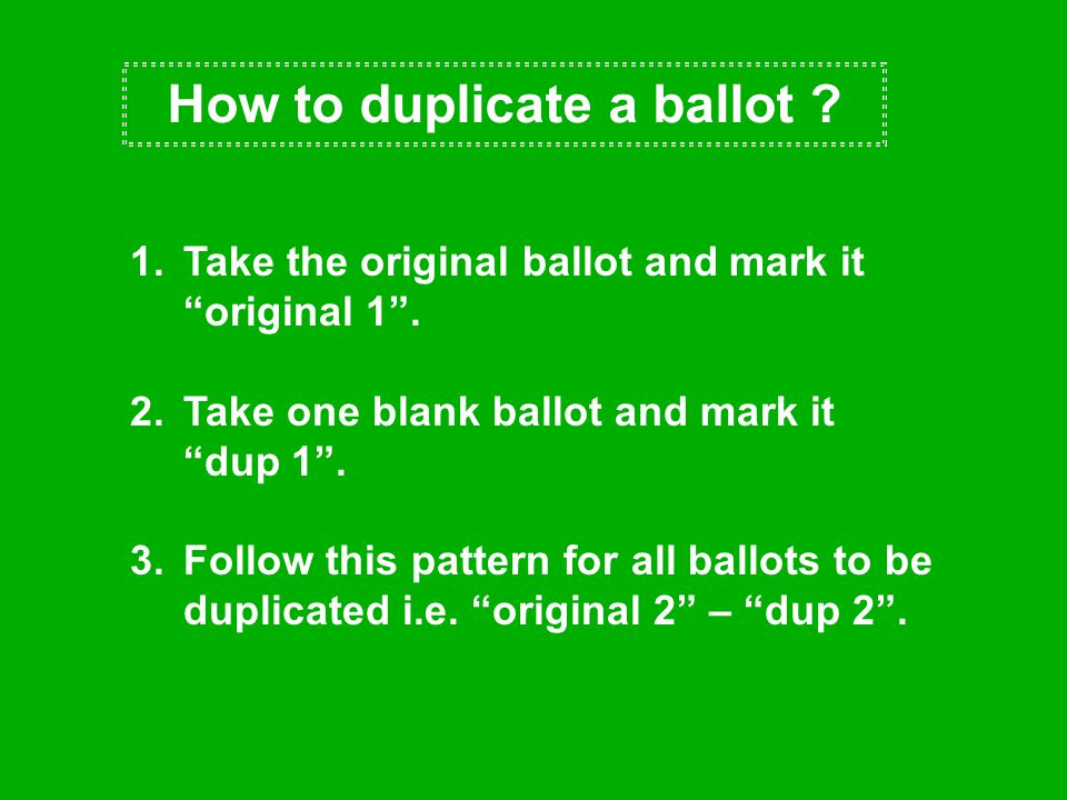 """How to duplicate a ballot ? 1.Take the original ballot and mark it """"original 1"""". 2.Take one blank ballot and mark it """"dup 1"""". 3.Follow this pattern fo"""