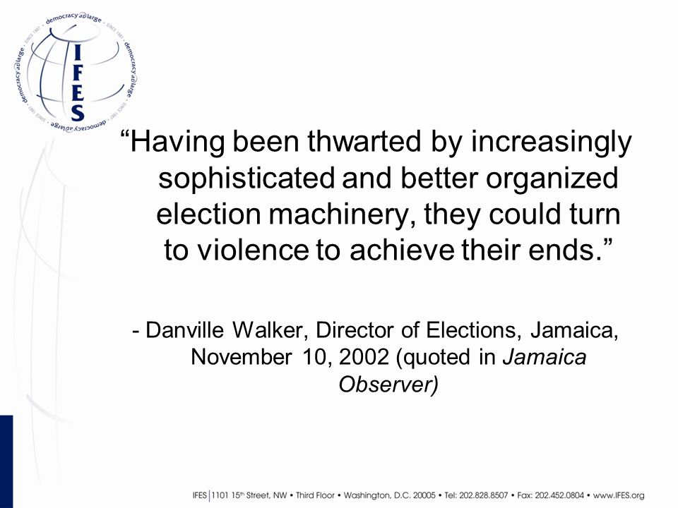 Having been thwarted by increasingly sophisticated and better organized election machinery, they could turn to violence to achieve their ends. - Danville Walker, Director of Elections, Jamaica, November 10, 2002 (quoted in Jamaica Observer)