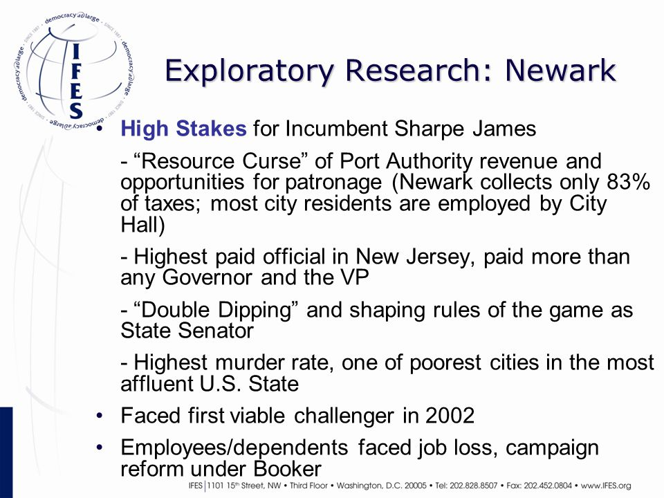 Exploratory Research: Newark High Stakes for Incumbent Sharpe James - Resource Curse of Port Authority revenue and opportunities for patronage (Newark collects only 83% of taxes; most city residents are employed by City Hall) - Highest paid official in New Jersey, paid more than any Governor and the VP - Double Dipping and shaping rules of the game as State Senator - Highest murder rate, one of poorest cities in the most affluent U.S.