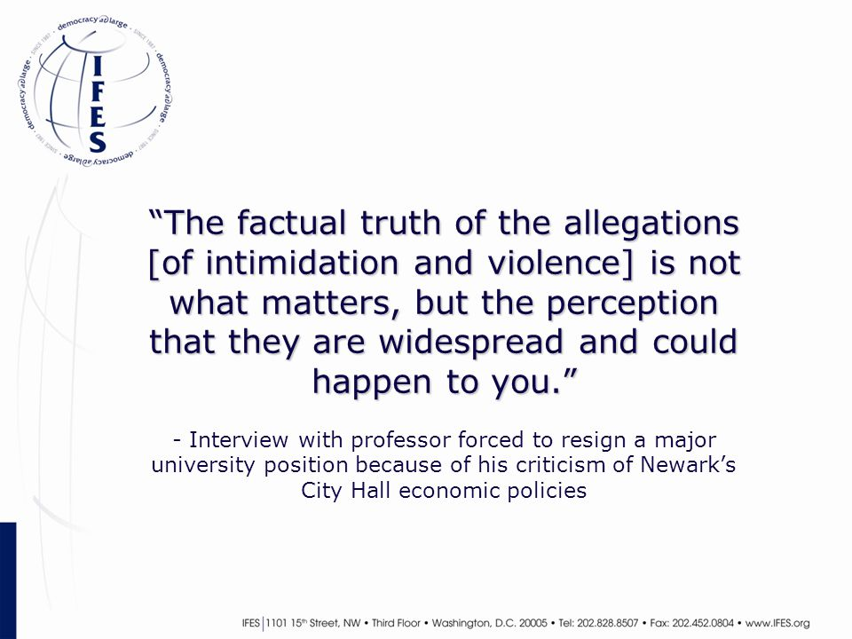 The factual truth of the allegations [of intimidation and violence] is not what matters, but the perception that they are widespread and could happen to you. The factual truth of the allegations [of intimidation and violence] is not what matters, but the perception that they are widespread and could happen to you. - Interview with professor forced to resign a major university position because of his criticism of Newark's City Hall economic policies