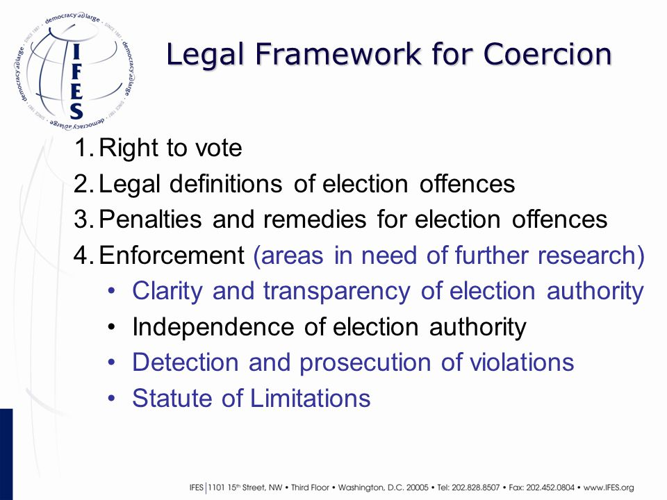 Legal Framework for Coercion 1.Right to vote 2.Legal definitions of election offences 3.Penalties and remedies for election offences 4.Enforcement (areas in need of further research) Clarity and transparency of election authority Independence of election authority Detection and prosecution of violations Statute of Limitations