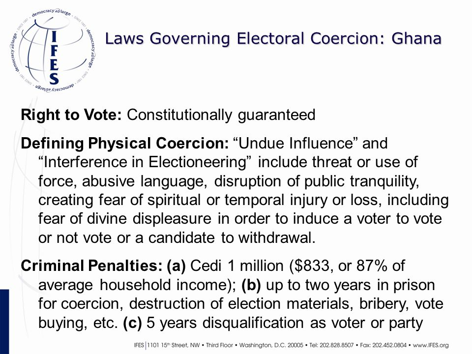 Laws Governing Electoral Coercion: Ghana Right to Vote: Constitutionally guaranteed Defining Physical Coercion: Undue Influence and Interference in Electioneering include threat or use of force, abusive language, disruption of public tranquility, creating fear of spiritual or temporal injury or loss, including fear of divine displeasure in order to induce a voter to vote or not vote or a candidate to withdrawal.