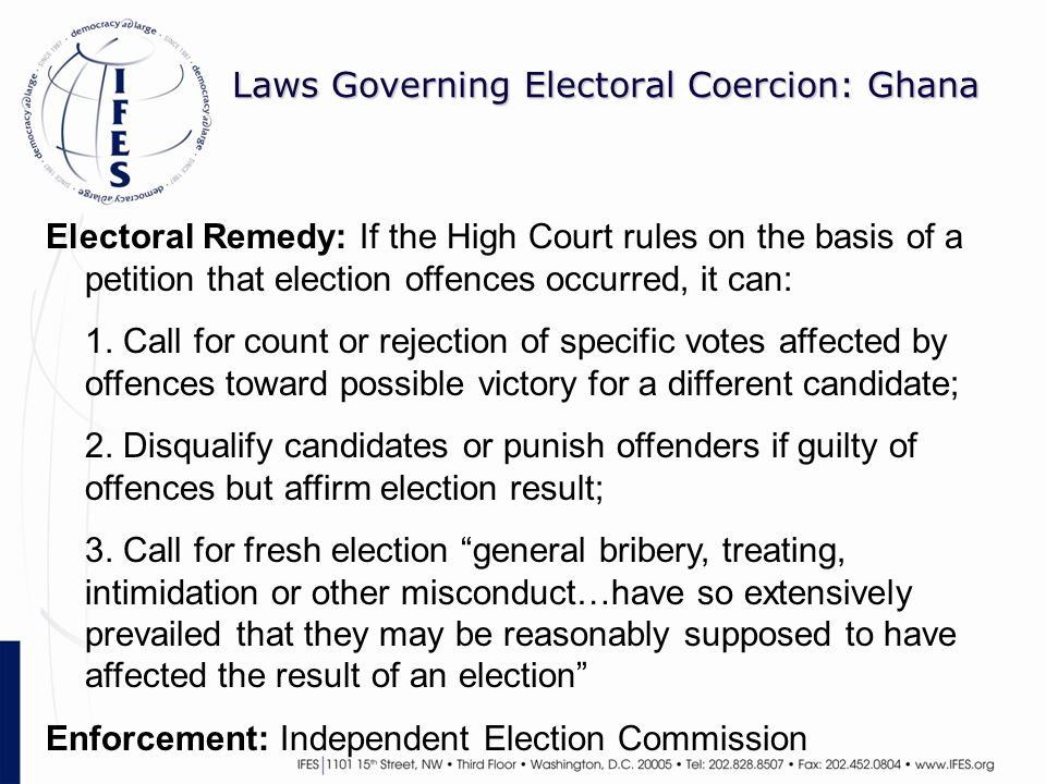 Laws Governing Electoral Coercion: Ghana Electoral Remedy: If the High Court rules on the basis of a petition that election offences occurred, it can: 1.