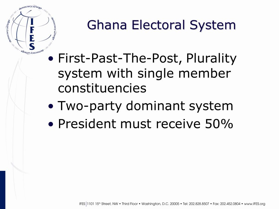 Ghana Electoral System First-Past-The-Post, Plurality system with single member constituencies Two-party dominant system President must receive 50%