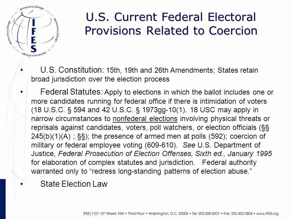 U.S. Current Federal Electoral Provisions Related to Coercion U.S. Constitution: 15th, 19th and 26th Amendments; States retain broad jurisdiction over