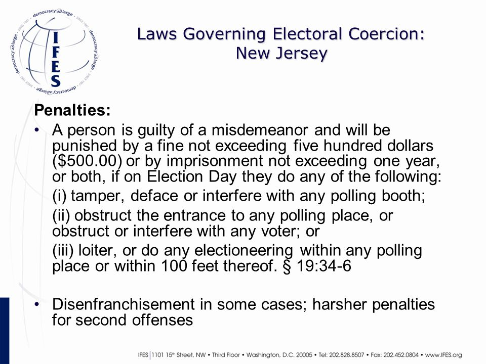 Laws Governing Electoral Coercion: New Jersey Penalties: A person is guilty of a misdemeanor and will be punished by a fine not exceeding five hundred dollars ($500.00) or by imprisonment not exceeding one year, or both, if on Election Day they do any of the following: (i) tamper, deface or interfere with any polling booth; (ii) obstruct the entrance to any polling place, or obstruct or interfere with any voter; or (iii) loiter, or do any electioneering within any polling place or within 100 feet thereof.