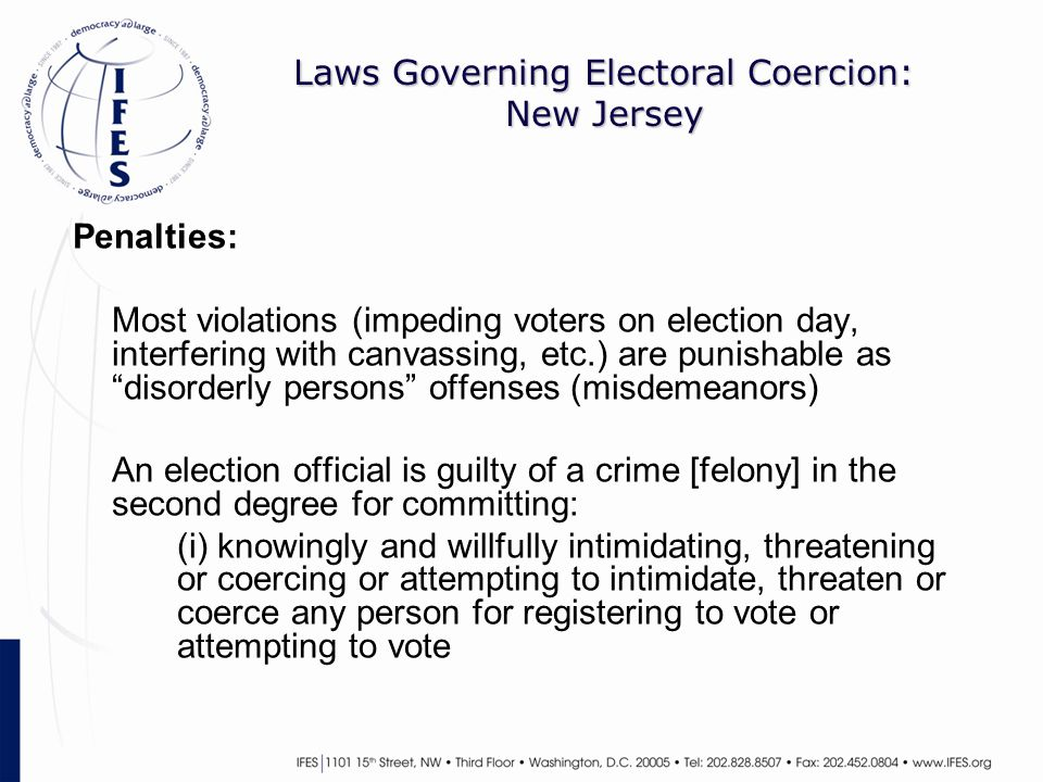 Laws Governing Electoral Coercion: New Jersey Penalties: Most violations (impeding voters on election day, interfering with canvassing, etc.) are punishable as disorderly persons offenses (misdemeanors) An election official is guilty of a crime [felony] in the second degree for committing: (i) knowingly and willfully intimidating, threatening or coercing or attempting to intimidate, threaten or coerce any person for registering to vote or attempting to vote