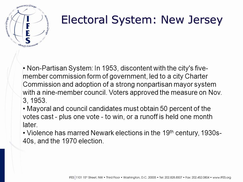 Electoral System: New Jersey Non-Partisan System: In 1953, discontent with the city s five- member commission form of government, led to a city Charter Commission and adoption of a strong nonpartisan mayor system with a nine-member council.