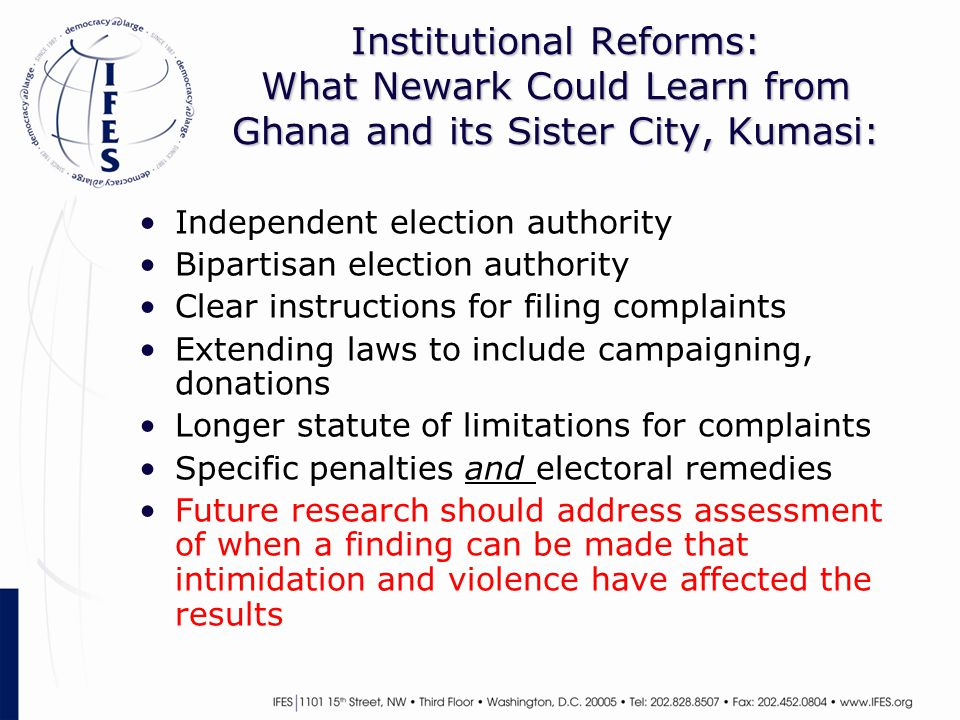 Institutional Reforms: What Newark Could Learn from Ghana and its Sister City, Kumasi: Independent election authority Bipartisan election authority Clear instructions for filing complaints Extending laws to include campaigning, donations Longer statute of limitations for complaints Specific penalties and electoral remedies Future research should address assessment of when a finding can be made that intimidation and violence have affected the results