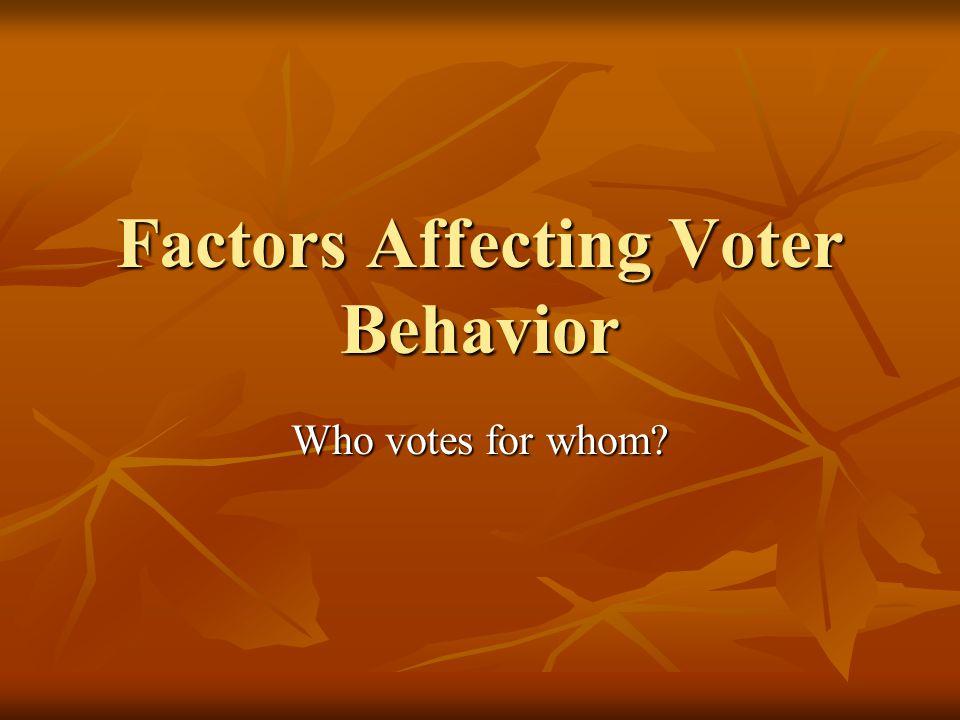 Factors Affecting Voter Behavior Who votes for whom?