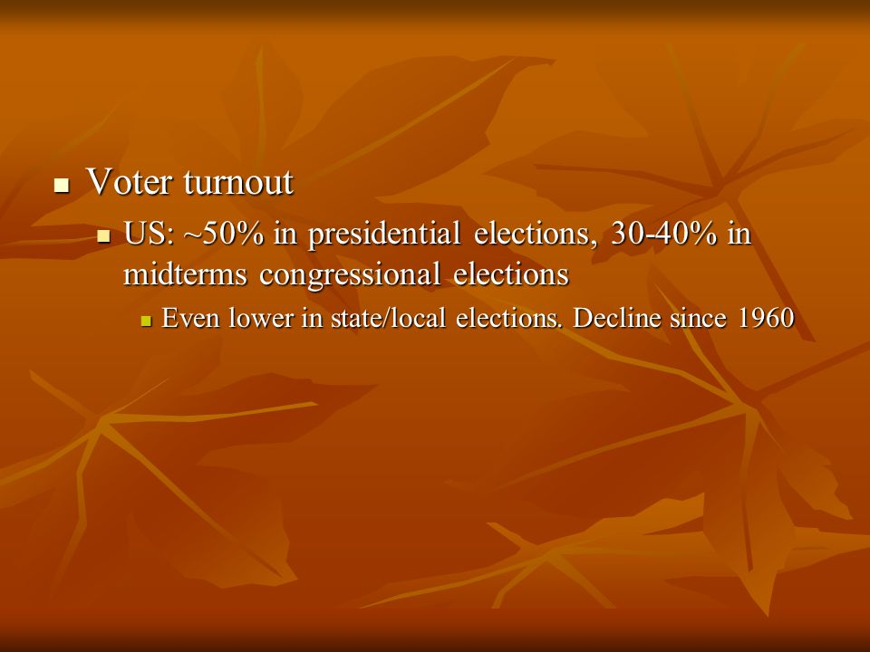 Voter turnout Voter turnout US: ~50% in presidential elections, 30-40% in midterms congressional elections US: ~50% in presidential elections, 30-40% in midterms congressional elections Even lower in state/local elections.
