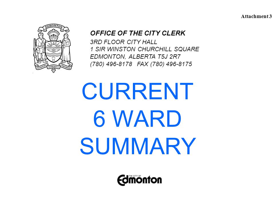 CURRENT 6 WARD SUMMARY 3RD FLOOR CITY HALL 1 SIR WINSTON CHURCHILL SQUARE EDMONTON, ALBERTA T5J 2R7 (780) 496-8178 FAX (780) 496-8175 OFFICE OF THE CITY CLERK Attachment 3