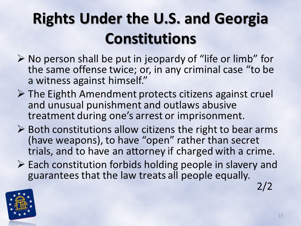 """Rights Under the U.S. and Georgia Constitutions  No person shall be put in jeopardy of """"life or limb"""" for the same offense twice; or, in any criminal"""