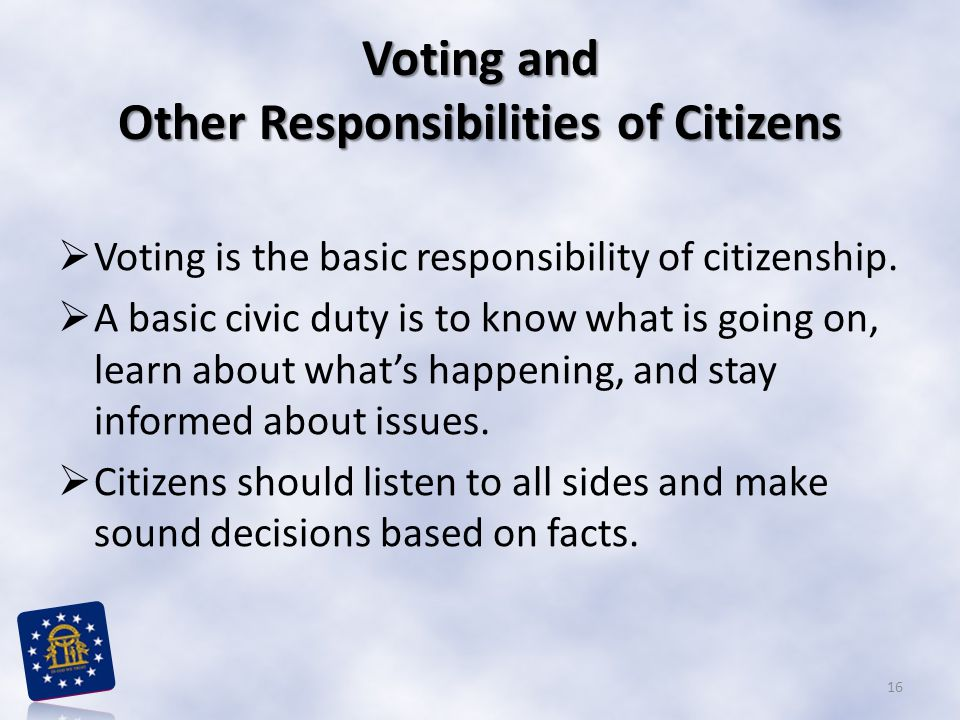 Voting and Other Responsibilities of Citizens  Voting is the basic responsibility of citizenship.  A basic civic duty is to know what is going on, l