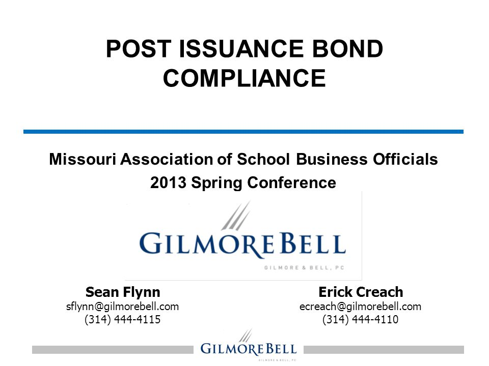 POST ISSUANCE BOND COMPLIANCE Missouri Association of School Business Officials 2013 Spring Conference January 23, 2013 Erick Creach ecreach@gilmorebe