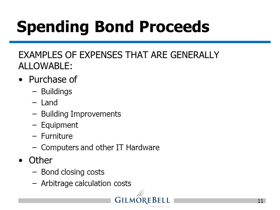Spending Bond Proceeds EXAMPLES OF EXPENSES THAT ARE GENERALLY ALLOWABLE: Purchase of –Buildings –Land –Building Improvements –Equipment –Furniture –Computers and other IT Hardware Other –Bond closing costs –Arbitrage calculation costs 11
