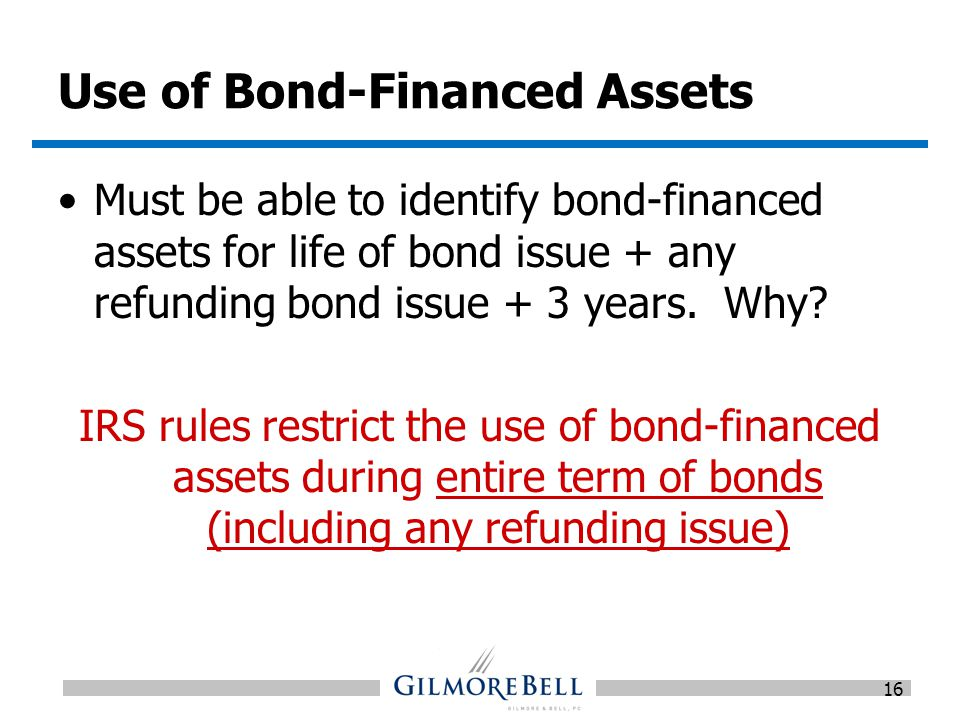 Use of Bond-Financed Assets Must be able to identify bond-financed assets for life of bond issue + any refunding bond issue + 3 years.