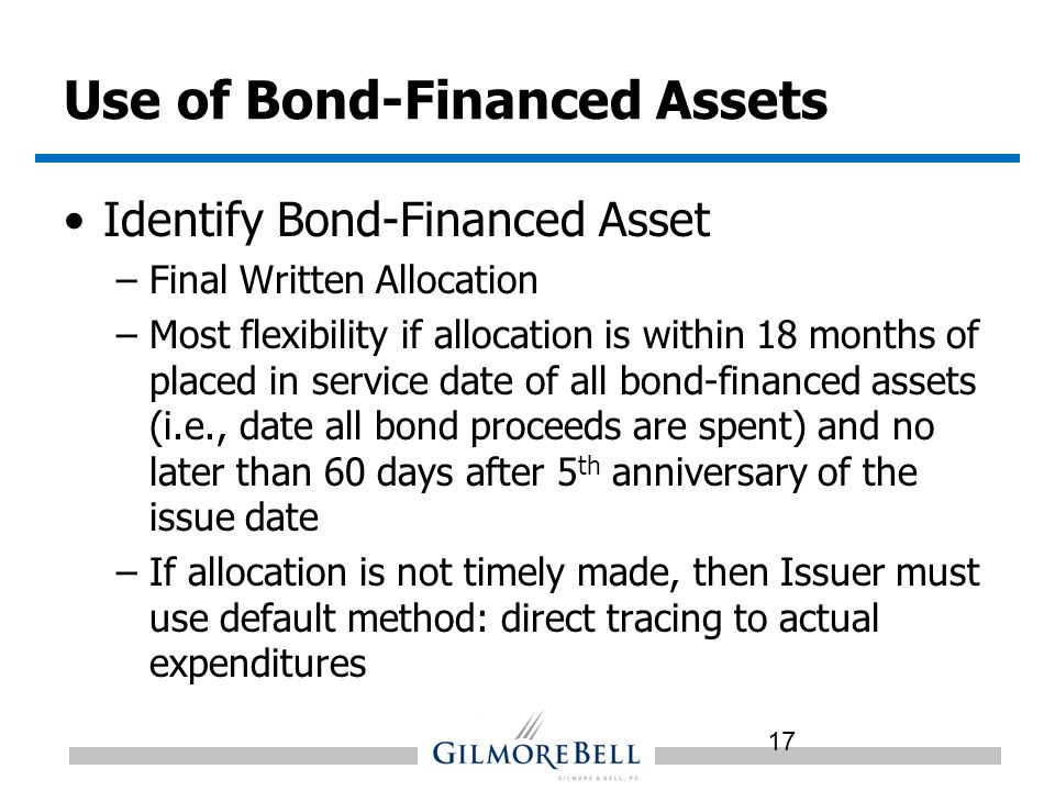 Use of Bond-Financed Assets Identify Bond-Financed Asset –Final Written Allocation –Most flexibility if allocation is within 18 months of placed in service date of all bond-financed assets (i.e., date all bond proceeds are spent) and no later than 60 days after 5 th anniversary of the issue date –If allocation is not timely made, then Issuer must use default method: direct tracing to actual expenditures 17