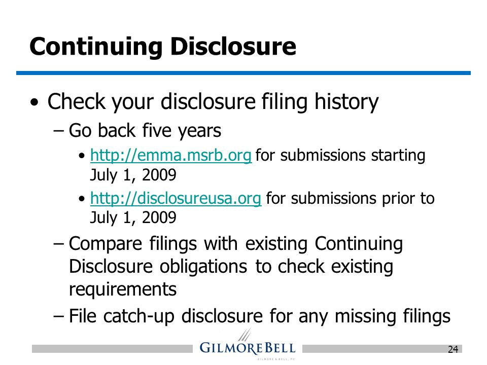 Continuing Disclosure Check your disclosure filing history –Go back five years http://emma.msrb.org for submissions starting July 1, 2009http://emma.msrb.org http://disclosureusa.org for submissions prior to July 1, 2009http://disclosureusa.org –Compare filings with existing Continuing Disclosure obligations to check existing requirements –File catch-up disclosure for any missing filings 24