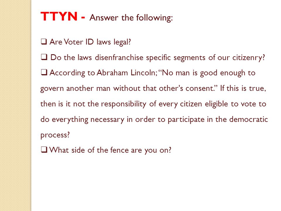 TTYN - Answer the following:  Are Voter ID laws legal?  Do the laws disenfranchise specific segments of our citizenry?  According to Abraham Lincol