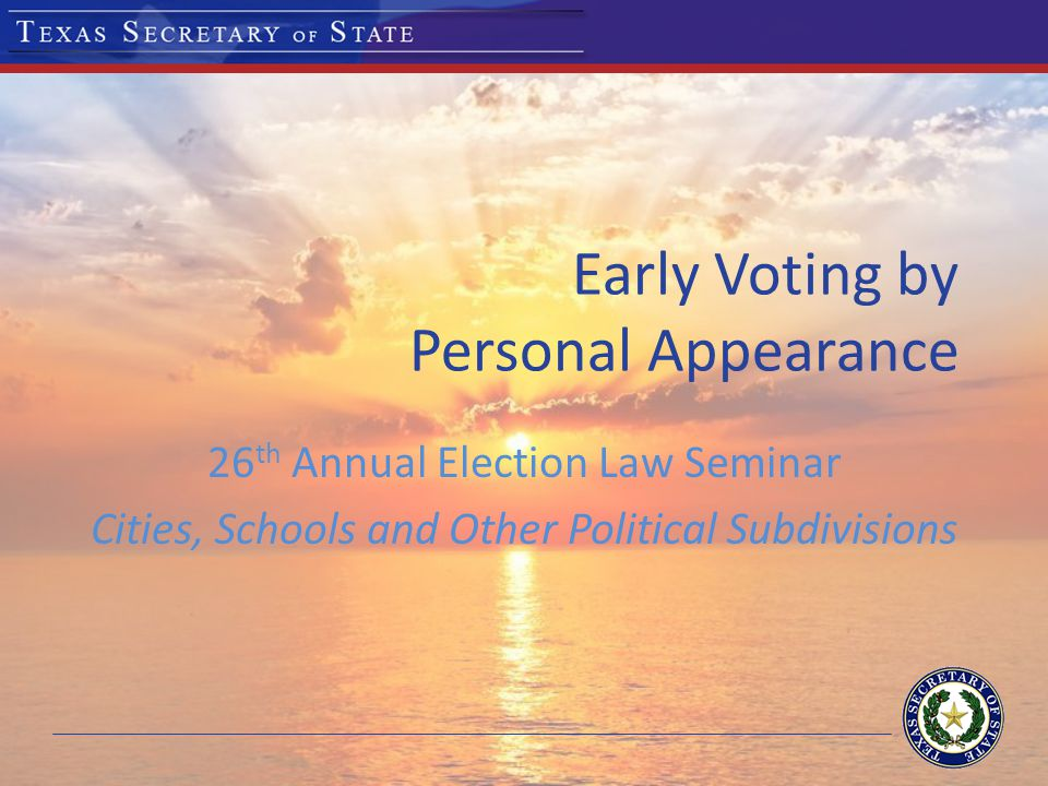 Early Voting by Personal Appearance 26 th Annual Election Law Seminar Cities, Schools and Other Political Subdivisions